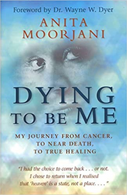 Dying to be Me: My Journey From Cancer to Near Death to True Healing