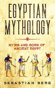 Egyptian Mythology: Myths and Gods of Ancient Egypt