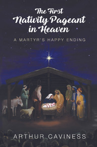 First Nativity Pageant in Heaven, The: A Martyr's Happy Ending / Caviness, Arthur / Paperback