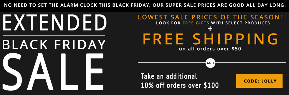 Take advantage of our lowest prices of the year in celebration of Black Friday. While shopping our extended Black Friday sale, receive Free Shipping on orders over $50 AND receive 10% Off Any order over $100 with code JOLLY.