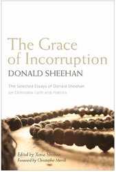 Grace of Incorruption: The Selected Essays of Donald Sheehan on Orthodox Faith and Poetics
