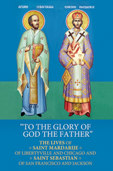 To the Glory of God the Father: The Lives of St. Mardarije of Libertyville and Chicago and St. Sebastian of San Francisco and Jackson