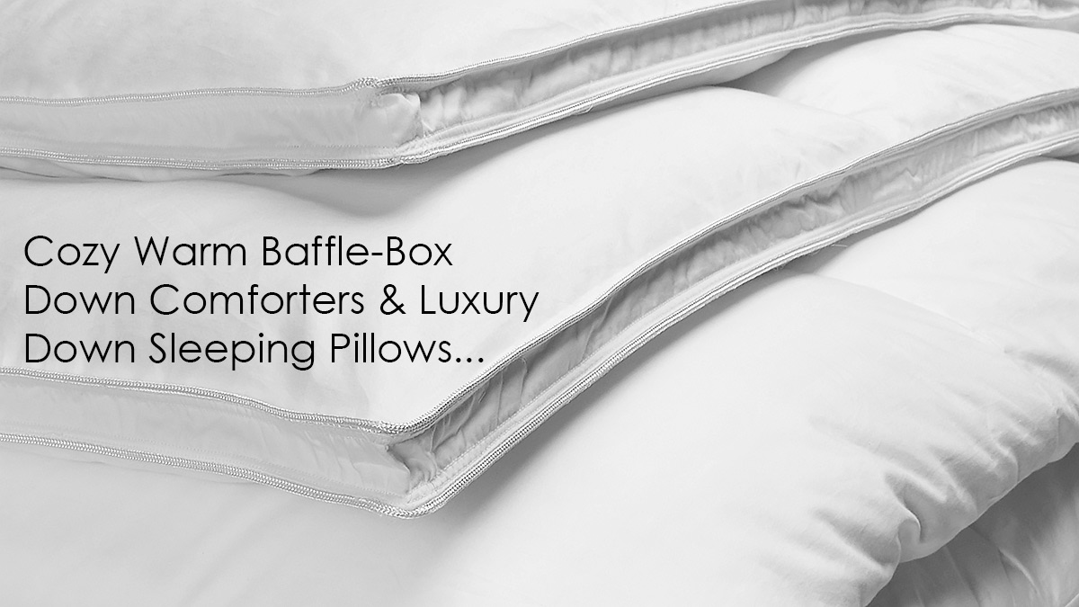 The finest luxury goose baffle-box down comforters & sleeping pillows. Our down is super clean & hypoallergenic. Down Comforters are light weight & cozy warm. Our down sleeping pillows are exceptionally priced & offer excellent neck and head support.