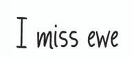 I miss ewe