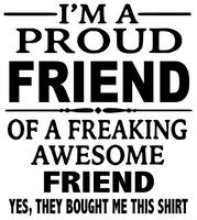 I'm a Proud Friend of a Freaking Friend custom Vinyl Transfer (White)