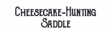 Cheesecake-Hunting Saddle, it says. Go forth and hunt cheesecake with panache.
