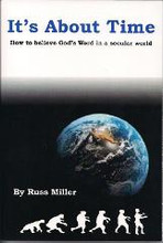 Russ Miller's new book, It's About Time-How to believe God's Word in a Secular World, covers: The top ten old-earth beliefs; the top then evil fruits of old-earth beliefs; the top ten Darwinian beliefs; ten reasons to believe God's Word; ten things we can do and much, much more.  Russ Miller takes the evidences which have been employed to convince people the world is billions of years old and interprets the same facts through a biblical worldview to reveal God's Word is true.