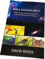 BIBLE KNOWS BEST Hidden Gems of Astounding Science and Good Advice in the Scripture  Author, lecturer, and television host David Rives takes readers through a fascinating and fast-paced examination of the cosmos, human intelligence, earth sciences, and wonders of the animal world.  DISCOVER NUGGETS OF SCIENTIFIC TRUTH FOUND ALL THROUGHOUT SCRIPTURE.