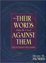 That Their Words May Be Used Against Them: Quotes from Evolutionists Useful for Creationists  In sifting through the shifting sands of evolutionary thought, one can be forgiven for feeling tangled up in a plethora of conflicting statements. A very great secret kept from the public is that evolutionary scientists are far from unanimity when it comes to naturalism. There are so many competing theories that collide, how can anyone call evolution more than a theory? This vast storehouse of quotes, compiled by Dr. Henry M. Morris and divided into sections, gives much food for thought to those confused by evolutionary theory. Each of the 15 chapters are useful for defending creation against evolution in explaining origins. These relevant quotations bring to light the fatal weaknesses of the entire structure of evolutionism - inadvertently exposed by its own promoters!  Henry M. Morris  Hardcover  487 pgs.