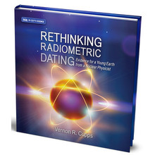 Rethinking Radiometric Dating: Evidence for a Young Earth from a Nuclear Physicist  Rethinking Radiometric Dating goes into detail about the major radiometric dating methods, Earth's magnetic field, radiohalos, zircons, and soft tissue in fossils to uncover what the evidence actually reveals about Earth's age.  Vernon R. Cupps  Hardback  137 pgs.