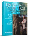 HARMONIZE YOUR SPACE - A Dowsers perspective of Feng Shui  (EMFs, Earth Energies and your Health) This book contains new and complementary information for the Feng Shui reader.  You will learn about: •	The importance of using a method such as dowsing to measure the energies of a house. •	What circumstances are considered harmful (geopathic) and what needs to be done to correct them.  •	Which health related challenges have been linked to Geopathic Stress in European research over the past 80 years. •	Why electromagnetic radiation from cellphones and computers is a major problem on the rise and what you can do to protect yourself.  This E-book is available for immediate download in pdf format.