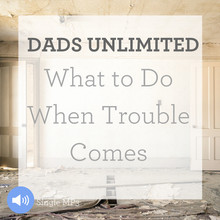 Dads Unlimited: What To Do When Trouble Comes ( June 2015 Message of the Month)
