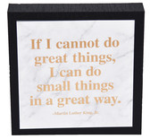 """If I cannot do great things, I can do small things in a great way."" - Martin Luther King, Jr."
