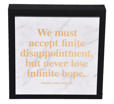 """We must accept finite disappointment, but never lose infinite hope."" - Martin Luther King, Jr."