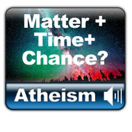 MP3: Atheism: Time + Matter + Chance?