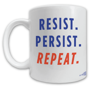 """Resist, Persist, and Repeat"" Mug -- 11oz ceramic"