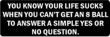 YOU KNOW YOUR LIFE SUCKS WHEN YOU CAN'T GET AN 8 BALL TO ANSWER A SIMPLE YES OR NO QUESTION Motorcycle Helmet Sticker