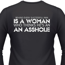 BEHIND EVERY SUCESSFUL MAN IS A WOMAN WHO THINKS HE'S AN ASSHOLE SHIRT