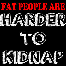 FAT PEOPLE ARE HARDER TO KIDNAP T-Shirt
