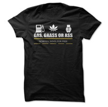 Gas, Grass, Or Ass.. No One Rides For Free T-Shirt