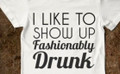I like to show up fashionably drunk shirt