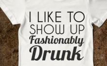 I like to show up fashionably drunk shirt