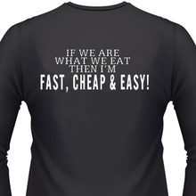 IF WE ARE WHAT WE EAT THEN I'M FAST, CHEAP & EASY T-Shirt