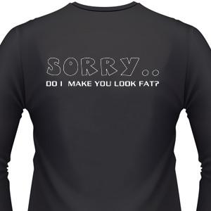Final, sorry, Do i make you look fat shirt what
