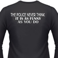 THE POLICE NEVER THINK IT IS AS FUNNY AS YOU DO Biker T-Shirts