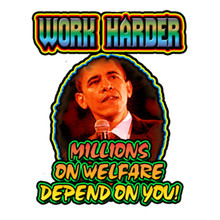 work harder millions on welfare depend on you on a white shirt