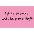 I fake it so he will buy me stuff Ladies T-Shirt