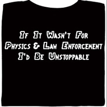 If It Wasnt For Physics & Law Enforcement I'd Be Unstoppable T-Shirt