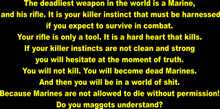 The deadliest weapon in the world is a Marine, and his rifle. It is your killer instinct that must be harnessed if you expect to survive in combat. Your rifle is only a tool. It is a hard heart that kills. If your killer instincts are not clean and strong you will hesitate at the moment of truth. You will not kill. You will become dead Marines. And then you will be in a world of shit. Because Marines are not allowed to die without permission! Do you maggots understand?