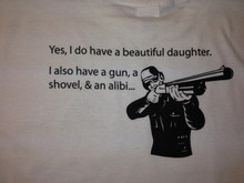 Yes I Do Have A Beautiful Daughter I Also Have A Gun A Shovel & An Alibi White Shirt