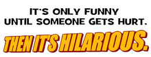 It's only funny 'til someone gets hurt then it's hilarious T-Shirt