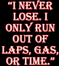 I never lose. I only run out of laps, gas, or time shirt
