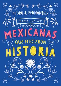 HABÍA UNA VEZ. MEXICANAS QUE HICIERON HISTORIA