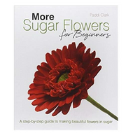 More Sugar Flowers for Beginners by Paddi Clark
