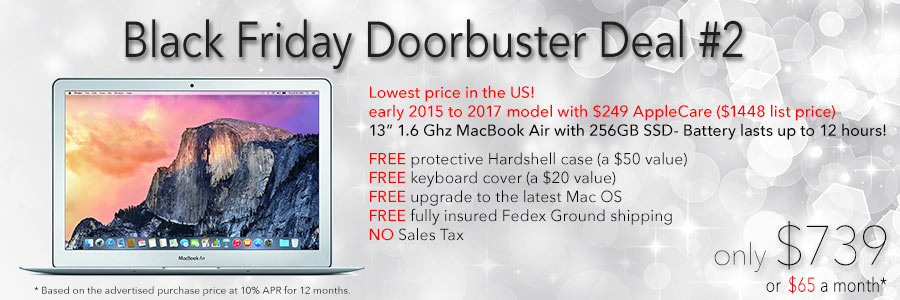 Black Friday Doorbuster Deal! 13 inch MacBook Air with 256GB SSD, AppleCare and free case for only $769 shipped. Or pay only $68 a month!