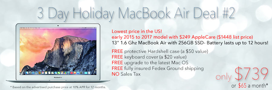 3 Day Holiday Deal! 13 inch MacBook Air with 256GB SSD, AppleCare and free case for only $769 shipped. Or pay only $68 a month!