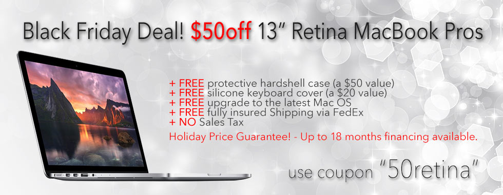 Black Friday Sale! $50 instant rebate on any 13 inch Macbook Pro Retina with case. Financing up to 18 months!