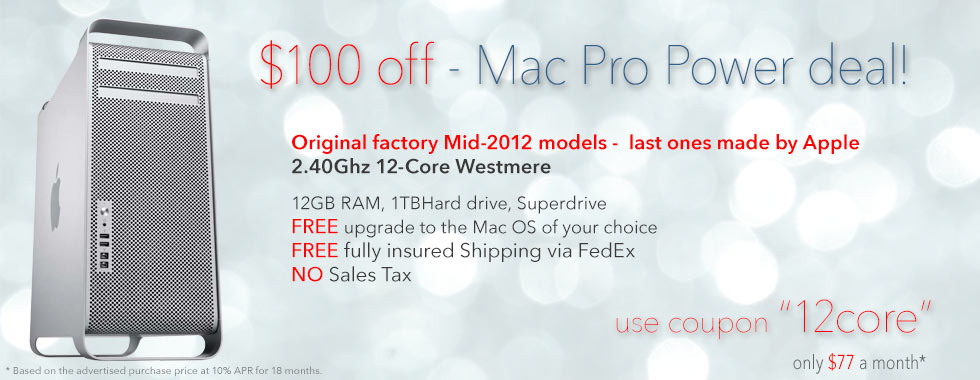Flash Special! $100 instant discount on a 2.4Ghz 12 Core Mac Pro (2012 model). Use coupon code: 12core