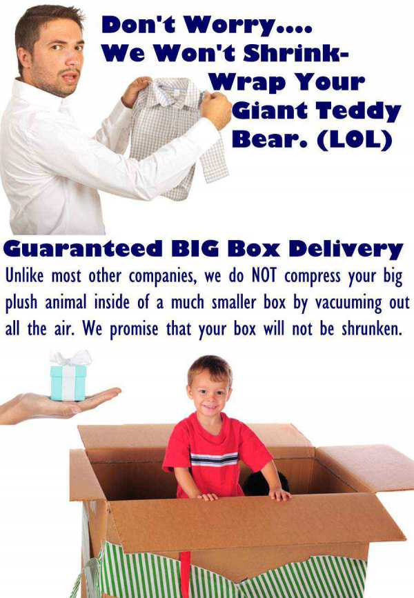 We promise NOT to shrink  your giant teddy bear. Get Guaranteed Big Box Delivery only at BigPlush.com.