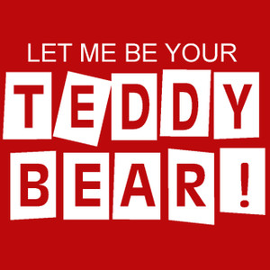 ADD this T-Shirt Design - LET ME BE YOUR TEDDY BEAR - We'll Dress-Up your Stuffed Animal in this T-Shirt