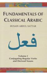 FUNDAMENTALS OF CLASSICAL ARABIC - VOLUME 1: CONJUGATING REGULAR VERBS AND DERIVES NOUNS